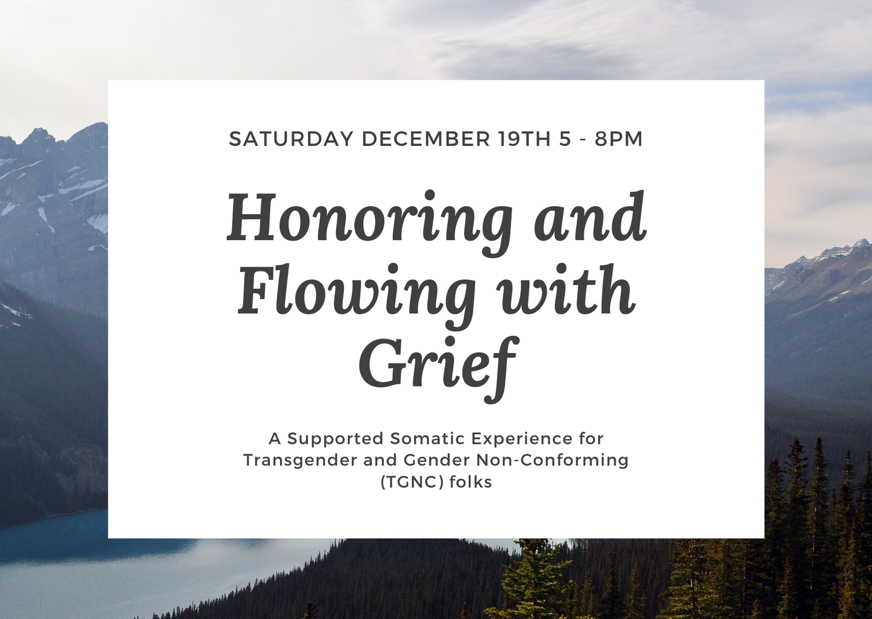 """[Image: White background over a picture of mountains with the words """"Saturday December 19th 5 - 8pm. Honoring and Flowing with Grief: A supported somatic experience for transgender and gender non-conforming (TGNC) folks""""]"""